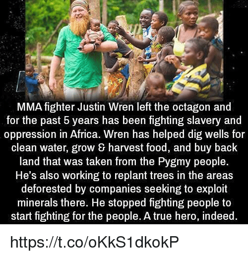 Africa, Food, and Memes: MMA fighter Justin Wren left the octagon and  for the past 5 years has been fighting slavery and  oppression in Africa. Wren has helped dig wells for  clean water, grow harvest food, and buy back  land that was taken from the Pygmy people.  He's also working to replant trees in the areas  deforested by companies seeking to exploit  minerals there. He stopped fighting people to  start fighting for the people. A true hero, indeed https://t.co/oKkS1dkokP