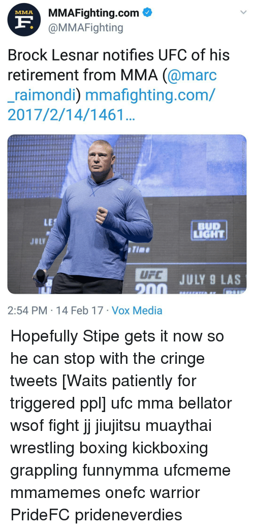 Boxing, Memes, and Ufc: MMAFighting.com  @MMAFighting  MMA  Brock Lesnar notifies UFC of his  retirement from MMA (@marc  _raimondi) mmafighting.com/  2017/2/14/1461  LE  IGHT  JULY 9 LAS  2:54 PM 14 Feb 17 Vox Media Hopefully Stipe gets it now so he can stop with the cringe tweets [Waits patiently for triggered ppl] ufc mma bellator wsof fight jj jiujitsu muaythai wrestling boxing kickboxing grappling funnymma ufcmeme mmamemes onefc warrior PrideFC prideneverdies