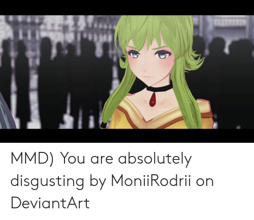 MMD You Are Absolutely Disgusting by MoniiRodrii on
