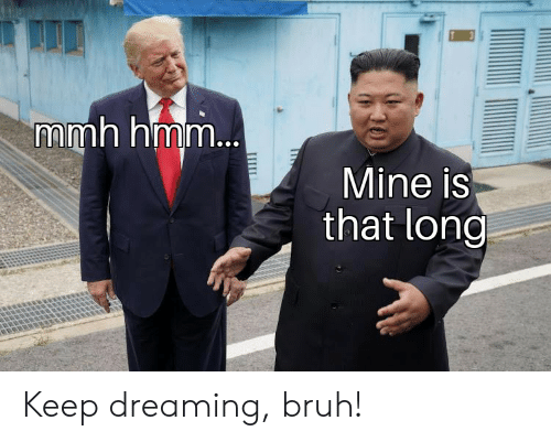Bruh, Reddit, and Mine: mmh hmm...  Mine is  that long Keep dreaming, bruh!