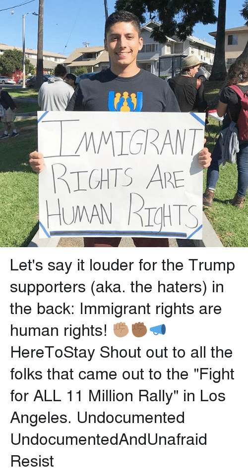 "Memes, Say It, and Los Angeles: MMIGRANT  IGHTS ARE Let's say it louder for the Trump supporters (aka. the haters) in the back: Immigrant rights are human rights! ✊🏽✊🏾📣 HereToStay Shout out to all the folks that came out to the ""Fight for ALL 11 Million Rally"" in Los Angeles. Undocumented UndocumentedAndUnafraid Resist"