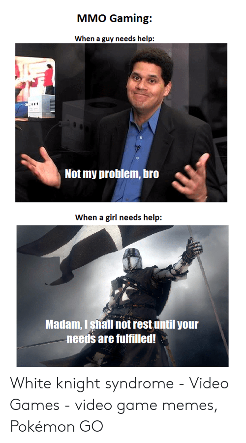 Memes, Pokemon, and Video Games: MMO Gaming:  When a guy needs help:  Not my problem, bro  When a girl needs help:  Madam, I shall not rest until your  needs are fulfilled! White knight syndrome - Video Games - video game memes, Pokémon GO