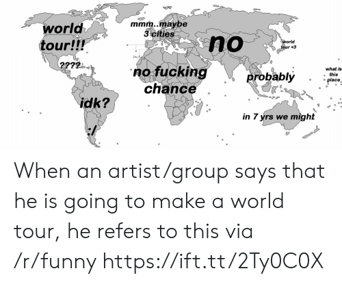 """Fucking, Funny, and What Is: mmrn..maybe  3 ctties  world  tour!!!  orld  no fucking  what is  o this  o place  chance""""  in 7 yrs we might When an artist/group says that he is going to make a world tour, he refers to this via /r/funny https://ift.tt/2Ty0C0X"""