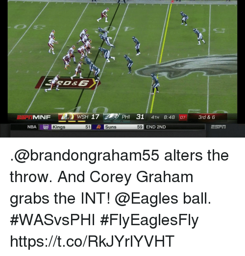 Philadelphia Eagles, Memes, and Nba: MNF WSH 17PHI 31 4TH 8:48 7 3rd & 6  51  Suns  Suns  59 END 2ND  NBA  Kings .@brandongraham55 alters the throw. And Corey Graham grabs the INT!  @Eagles ball. #WASvsPHI #FlyEaglesFly https://t.co/RkJYrlYVHT