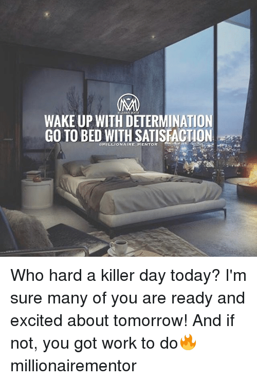 Memes, 🤖, and Killers: MNLICHUIPEMENTOR  WAKEUP WITH DETERMINATION  GO TO BED WITH SATISFACTION Who hard a killer day today? I'm sure many of you are ready and excited about tomorrow! And if not, you got work to do🔥 millionairementor