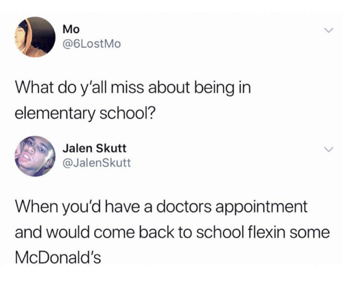 Dank, McDonalds, and School: Mo  @6LostMo  What do y'all miss about being in  elementary school?  Jalen Skutt  @JalenSkutt  When you'd have a doctors appointment  and would come back to school flexin some  McDonald's