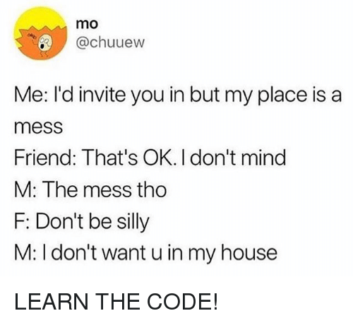 Funny, My House, and House: mo  @chuuew  Me: I'd invite you in but my place is a  mess  Friend: That's OK. I don't mind  M: The mess tho  F: Don't be silly  M: I don't want u in my house LEARN THE CODE!