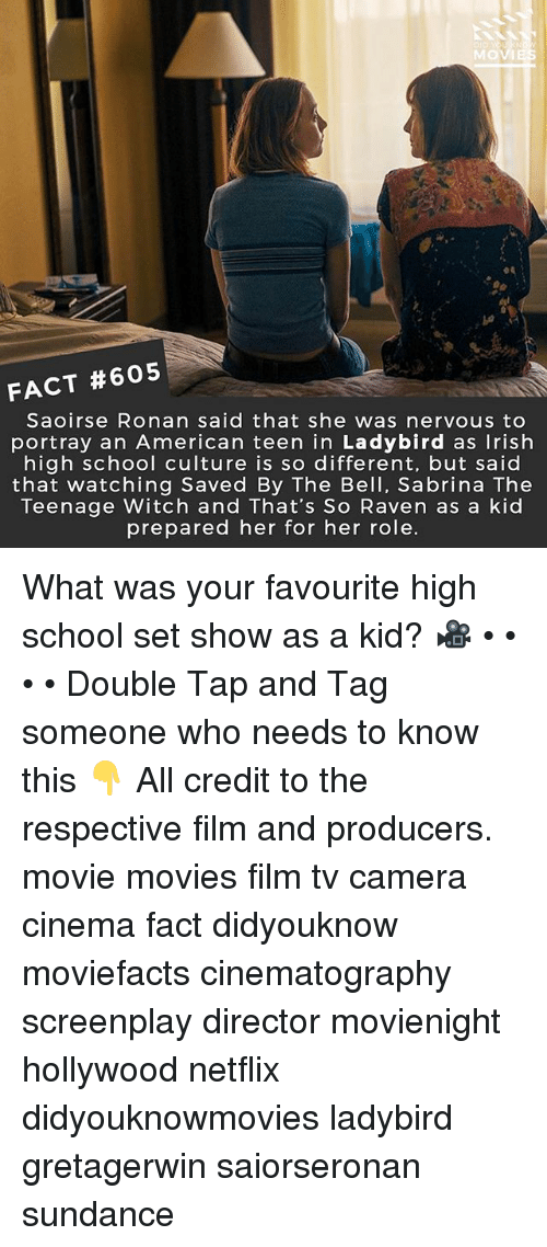 Irish, Memes, and Movies: MO  FACT #605  Saoirse Ronan said that she was nervous to  portray an American teen in Ladybird as Irish  high school culture is so different, but saic  that watching Saved By The Bell, Sabrina The  Teenage Witch and That's So Raven as a kid  prepared her for her role. What was your favourite high school set show as a kid? 🎥 • • • • Double Tap and Tag someone who needs to know this 👇 All credit to the respective film and producers. movie movies film tv camera cinema fact didyouknow moviefacts cinematography screenplay director movienight hollywood netflix didyouknowmovies ladybird gretagerwin saiorseronan sundance