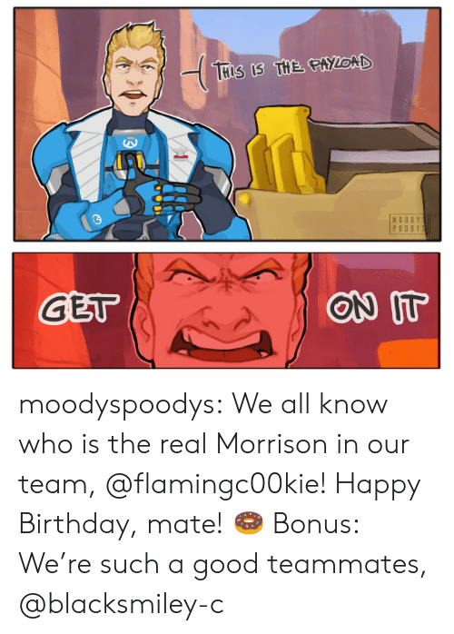 Birthday, Tumblr, and Happy Birthday: MO O DY  PO OD Y S   GET  ON IT moodyspoodys: We all know who is the real Morrison in our team,@flamingc00kie! Happy Birthday, mate!🍩 Bonus: We're such a good teammates, @blacksmiley-c