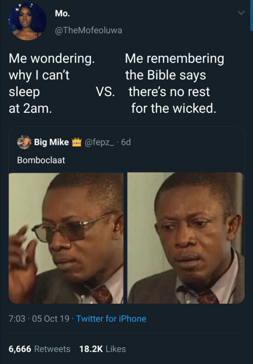 Iphone, Twitter, and Bible: Mo.  @TheMofeoluwa  Me wondering.  why I can't  sleep  Me remembering  the Bible says  VS. there's no rest  for the wicked.  at 2am.  Big Mike @fepz_ · 6d  Bomboclaat  7:03 · 05 Oct 19 · Twitter for iPhone  6,666 Retweets 18.2K Likes