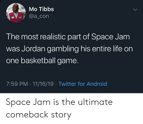 Android, Basketball, and Blackpeopletwitter: Mo Tibbs  @a_con  The most realistic part of Space Jam  was Jordan gambling his entire life on  one basketball game.  7:59 PM 11/16/19 Twitter for Android  . Space Jam is the ultimate comeback story