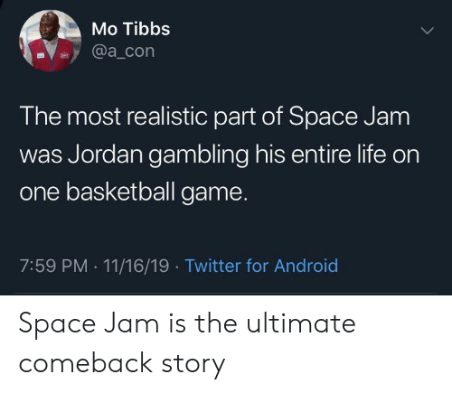 Android, Basketball, and Life: Mo Tibbs  @a_con  The most realistic part of Space Jam  was Jordan gambling his entire life on  one basketball game.  7:59 PM 11/16/19 Twitter for Android  . Space Jam is the ultimate comeback story