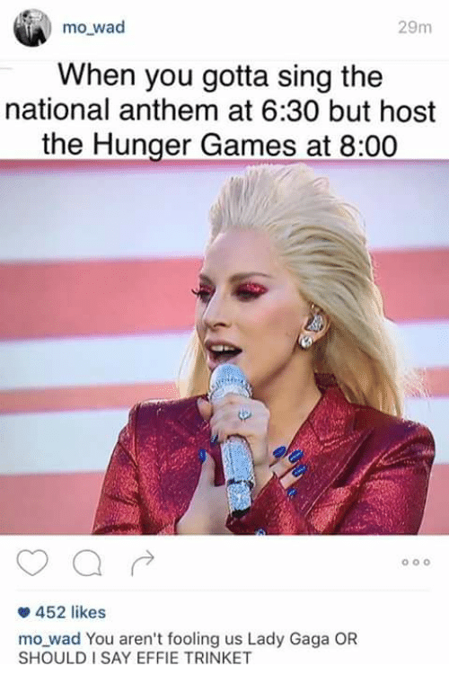 The Hunger Games, Lady Gaga, and Memes: mo wad  29m  When you gotta sing the  national anthem at 6:30 but host  the Hunger Games at 8:00  0O  452 likes  mo wad You aren't fooling us Lady Gaga OR  SHOULD I SAY EFFIE TRINKET