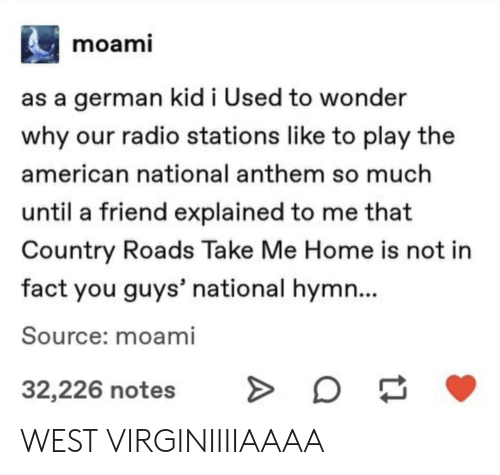 Radio, National Anthem, and American: moami  as a german kid i Used to wonder  why our radio stations like to play the  american national anthem so much  until a friend explained to me that  Country Roads Take Me Home is not in  fact you guys' national hymn...  Source: moami  32,226 notes WEST VIRGINIIIIAAAA