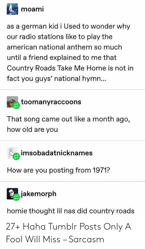 Homie, Nas, and Radio: moami  as a german kid i Used to wonder why  our radio stations like to play the  american national anthem so much  until a friend explained to me that  Country Roads Take Me Home is not in  fact you guys' national hymn...  toomanyraccoons  That song came out like a month ago,  how old are you  imsobadatnicknames  How are you posting from 1971?  jakemorph  homie thought lil nas did country roads 27+ Haha Tumblr Posts Only A Fool Will Miss – Sarcasm