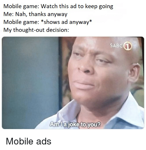 Game, Mobile, and Watch: Mobile game: Watch this ad to keep going  Me: Nah, thanks anyway  Mobile game: *shows ad anyway*  My thought-out decision:  SABC  Amllaijoke to you?