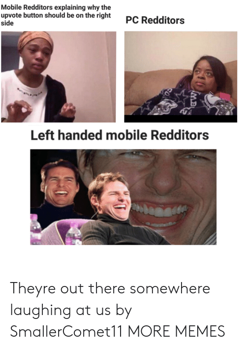 Dank, Memes, and Target: Mobile Redditors explaining why the  upvote button should be on the right  side  PC Redditors  Left handed mobile Redditors  MB Theyre out there somewhere laughing at us by SmallerComet11 MORE MEMES
