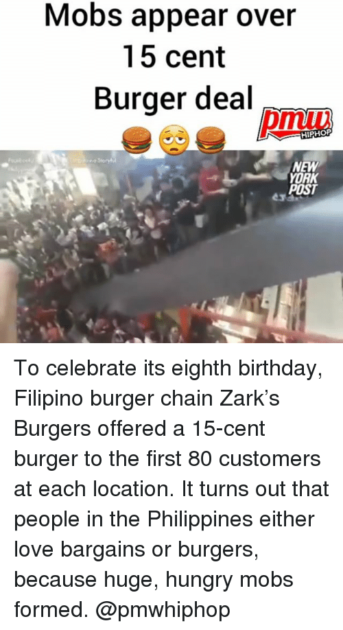 Birthday, Hungry, and Love: Mobs appear over  15 cent  Burger deal  HIPHOP  NEW  YORK  POST To celebrate its eighth birthday, Filipino burger chain Zark's Burgers offered a 15-cent burger to the first 80 customers at each location. It turns out that people in the Philippines either love bargains or burgers, because huge, hungry mobs formed. @pmwhiphop