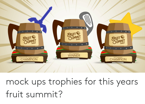 Ups, Fruit, and Summit: mock ups trophies for this years fruit summit?
