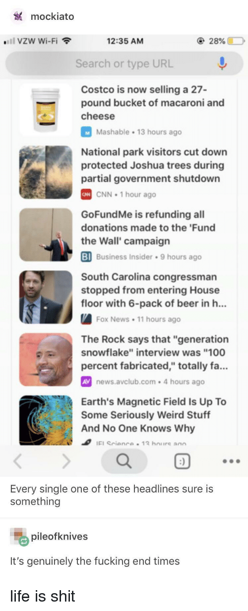 "Anaconda, Beer, and cnn.com: mockiato  ""'11 vzw Wi-Fi  12:35 AM  Search or type URL  Costco is now selling a 27-  pound bucket of macaroni and  cheese  Mashable 13 hours ago  National park visitors cut down  protected Joshua trees during  partial government shutdown  CNN 1 hour ago  GoFundMe is refunding all  donations made to the 'Fund  the Wall' campaign  BI  Business Insider 9 hours ago  South Carolina congressman  stopped from entering House  floor with 6-pack of beer in h..  Fox News. 11 hours ago  The Rock says that ""generation  snowflake"" interview was ""100  percent fabricated,"" totally fa...  AV news.avclub.com-4 hours ago  Earth's Magnetic Field Is Up To  Some Seriously Weird Stuff  And No One Knows Why  ao  Every single one of these headlines sure is  something  pileofknives  It's genuinely the fucking end times life is shit"