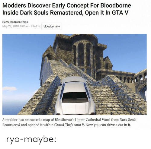 Gta V, Tumblr, and Blog: Modders Discover Early Concept For Bloodborne  Inside Dark Souls Remastered, Open It In GTA V  Cameron Kunzelman  May 28, 2018, 9:00am Filed to: bloodborne*  A modder has extracted a map of Bloodborne's Upper Cathedral Ward from Dark Souls  Remastered and opened it within Grand Theft Auto V. Now you can drive a car in it. ryo-maybe: