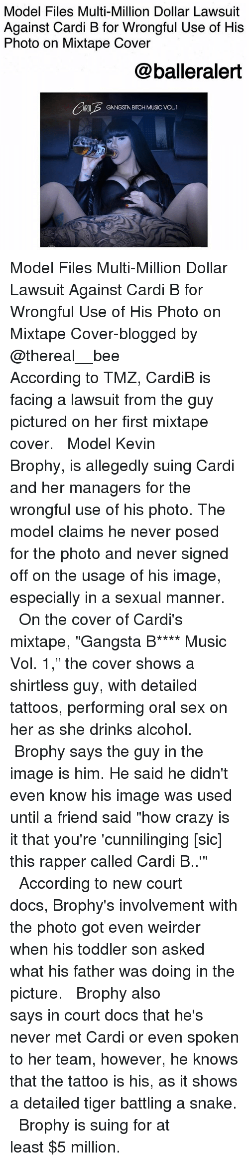 "Bitch, Crazy, and Gangsta: Model Files Multi-Million Dollar Lawsuit  Against Cardi B for Wrongful Use of His  Photo on Mixtape Cover  @balleralert  ARDIGANGSTA BITCH MUSIC VOL.1 Model Files Multi-Million Dollar Lawsuit Against Cardi B for Wrongful Use of His Photo on Mixtape Cover-blogged by @thereal__bee ⠀⠀⠀⠀⠀⠀⠀⠀⠀ ⠀⠀ According to TMZ, CardiB is facing a lawsuit from the guy pictured on her first mixtape cover. ⠀⠀⠀⠀⠀⠀⠀⠀⠀ ⠀⠀ Model Kevin Brophy, is allegedly suing Cardi and her managers for the wrongful use of his photo. The model claims he never posed for the photo and never signed off on the usage of his image, especially in a sexual manner. ⠀⠀⠀⠀⠀⠀⠀⠀⠀ ⠀⠀ On the cover of Cardi's mixtape, ""Gangsta B**** Music Vol. 1,"" the cover shows a shirtless guy, with detailed tattoos, performing oral sex on her as she drinks alcohol. ⠀⠀⠀⠀⠀⠀⠀⠀⠀ ⠀⠀ Brophy says the guy in the image is him. He said he didn't even know his image was used until a friend said ""how crazy is it that you're 'cunnilinging [sic] this rapper called Cardi B..'"" ⠀⠀⠀⠀⠀⠀⠀⠀⠀ ⠀⠀ According to new court docs, Brophy's involvement with the photo got even weirder when his toddler son asked what his father was doing in the picture. ⠀⠀⠀⠀⠀⠀⠀⠀⠀ ⠀⠀ Brophy also says in court docs that he's never met Cardi or even spoken to her team, however, he knows that the tattoo is his, as it shows a detailed tiger battling a snake. ⠀⠀⠀⠀⠀⠀⠀⠀⠀ ⠀⠀ Brophy is suing for at least $5 million."
