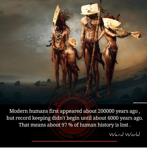 Memes, Lost, and History: Modern humans first appeared about 200000 years ago,  but record keeping didn't begin until about 6000 years ago.  That means about 97 % of human history is lost  Weind World
