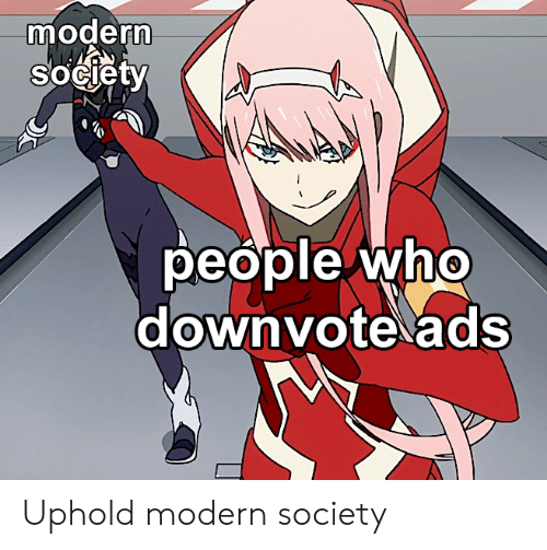 Anime, Who, and Ads: modern  sOciety  people who  downvote ads Uphold modern society