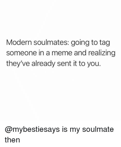Meme, Tag Someone, and Girl Memes: Modern soulmates: going to tag  someone in a meme and realizing  they've already sent it to you. @mybestiesays is my soulmate then