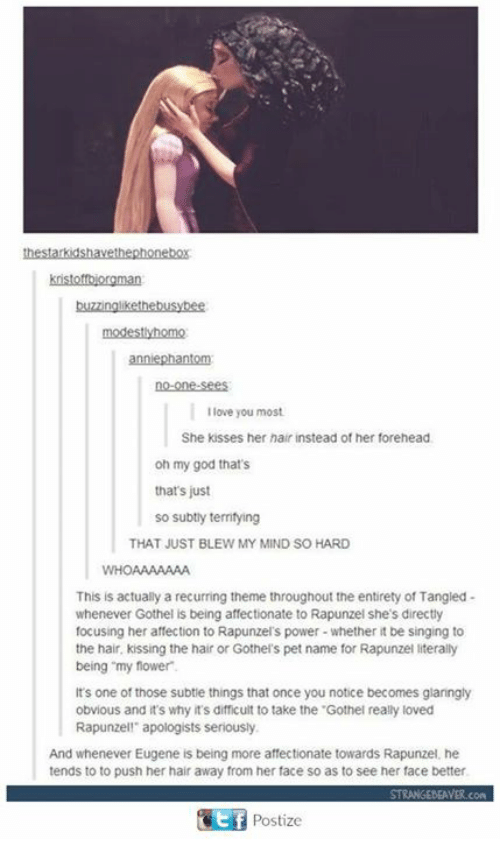 "God, Love, and Memes: modestlyhomo  no-one-sees  I love you most  She kisses her hair instead of her forehead  oh my god that's  that's just  so subtly territying  THAT JUST BLEW MY MIND SO HARD  WHOAAAAAAA  This is actually a recurring theme throughout the entirety of Tangied-  whenever Gothel is being affectionate to Rapunzel she's directly  focusing her affection to Rapunzel's power-whether it be singing to  the hair, kissing the hair or Gothel's pet name for Rapunzel literally  being ""my flower  It's one of those subtie things that once you notice becomes glaringly  obvious and t's why it's difficult to take the .Gothel really loved  Rapunzell apologists seriously  And whenever Eugene is being more affectionate towards Rapunzel, he  tends to to push her hair away from her face so as to see her face better  Postize"
