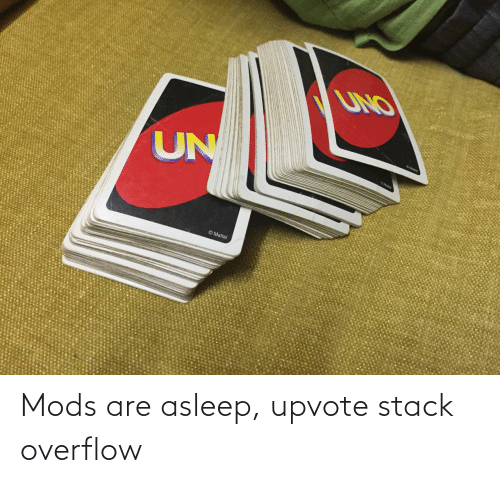 Stack, Stack Overflow, and Mods: Mods are asleep, upvote stack overflow