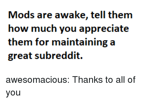 Tumblr, Appreciate, and Blog: Mods are awake, tell thenm  how much you appreciate  them for maintaining a  great subreddit. awesomacious:  Thanks to all of you