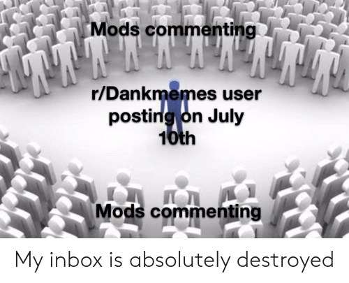 Inbox, Dank Memes, and Mods: Mods commenting  r/Dankmemes user  posting on July  10th  Mods commenting My inbox is absolutely destroyed