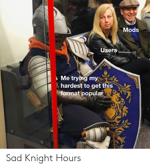 Sad, Format, and Mods: Mods  Users  Me trying my  hardest to get this  format popular Sad Knight Hours