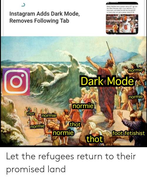 Instagram, Reddit, and Thot: Mody.  Instagram Adds Dark Mode,  Removes Following Tab  wwsp g n  6  normie  Dark Mode  normie  normie  thot  normie  thot  normie  normie  foot fetishist  thot Let the refugees return to their promised land