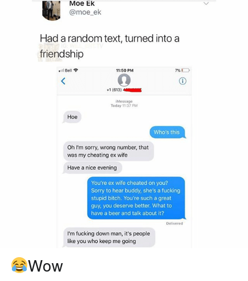 Beer, Bitch, and Cheating: Moe EK  @moe_ek  Had a random text, turned into a  friendship  .11 Bell令  11:50 PM  +1 (613)  Message  Today 11:37 PM  Hoe  Who's this  Oh I'm sorry, wrong number, that  was my cheating ex wife  Have a nice evening  You're ex wife cheated on you?  Sorry to hear buddy, she's a fucking  stupid bitch. You're such a great  guy, you deserve better. What to  have a beer and talk about it?  Delivered  I'm fucking down man, it's people  like you who keep me going 😂Wow