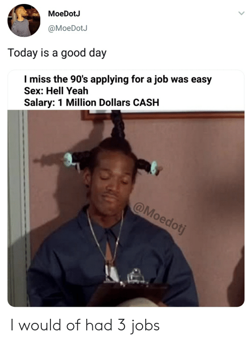 Blackpeopletwitter, Funny, and Sex: MoeDotJ  @MoeDotJ  Today is a good day  l miss the 90's applying for a job was easy  Sex: Hell Yeah  Salary: 1 Million Dollars CASH I would of had 3 jobs