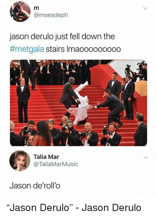 "Funny, Jason Derulo, and Jason: @moesdeph  jason derulo just fell down the  #metgala stairs Imaooooooooo  Talia Mar  @TaliaMarMusic  Jason de'roll'o ""Jason Derulo"" - Jason Derulo"
