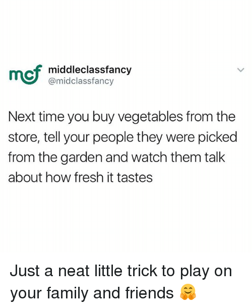 Family, Fresh, and Friends: mof  middleclassfancy  @midclassfancy  Next time you buy vegetables from the  store, tell your people they were picked  from the garden and watch them talk  about how fresh it tastes Just a neat little trick to play on your family and friends 🤗