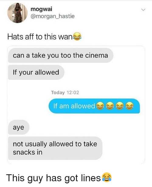 Memes, Today, and 🤖: mogwai  @morgan_hastie  Hats aff to this wane  can a take you too the cinema  If your allowed  Today 12:02  If am allowed  aye  not usually allowed to take  snacks in This guy has got lines😂