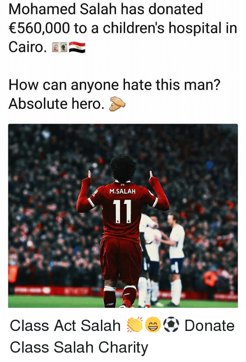 Memes, Children's Hospital, and Hospital: Mohamed Salah has donated  560,000 to a children's hospital in  Cairo.  How can anyone hate this man?  Absolute hero.  M.SALAH Class Act Salah 👏😁⚽️ Donate Class Salah Charity