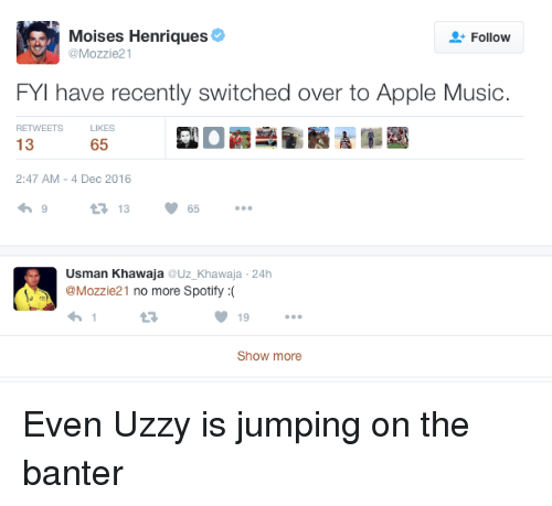 Apple, Music, and Spotify: Moises Henriques  Follow  @Mozzie21  FYI have recently switched over to Apple Music.  RETWEETS  LIKES  13  65  2:47 AM 4 Dec 2016  V 65  t 13  Usman Khawaja  Uz Khawaja 24h  @Mozzie 21  no more Spotify  19  Show more Even Uzzy is jumping on the banter