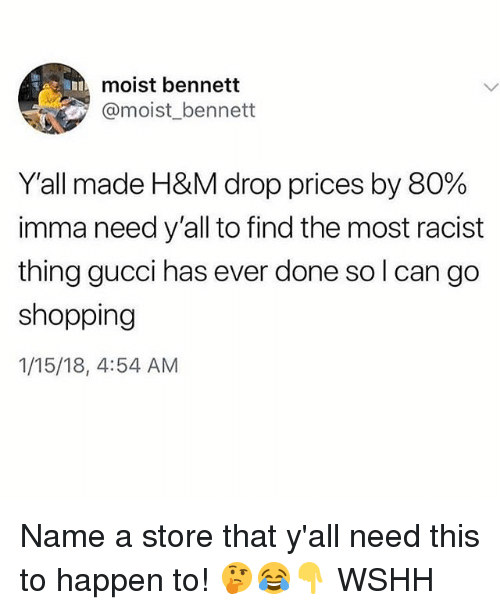 Gucci, Memes, and Shopping: moist bennett  @moist_bennett  Y'all made H&M drop prices by 80%  imma need y'all to find the most racist  thing gucci has ever done so l can go  shopping  1/15/18, 4:54 AM Name a store that y'all need this to happen to! 🤔😂👇 WSHH