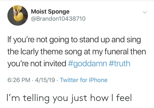 Iphone, Reddit, and Twitter: Moist Sponge  @Brandon10438710  If you're not going to stand up and sing  the lcarly theme song at my funeral then  you're not invited #goddamn #truth  6:26 PM 4/15/19 Twitter for iPhone I'm telling you just how I feel