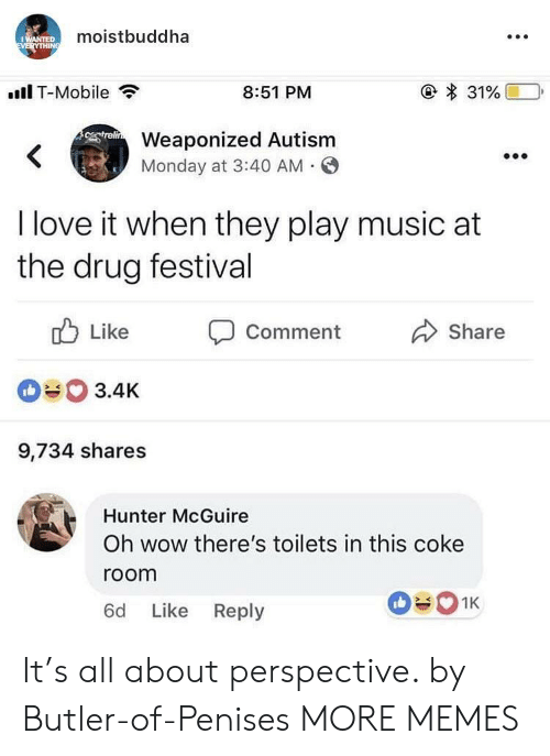 Dank, Love, and Memes: moistbuddha  .Il T-Mobile  8:51 PM  Weaponized Autism  Monday at 3:40 AM O  I love it when they play music at  the drug festival  ub Like Comment  090 3.4K  9,734 shares  Share  Hunter McGuire  Oh wow there's toilets in this coke  room  6d Like Reply It's all about perspective. by Butler-of-Penises MORE MEMES