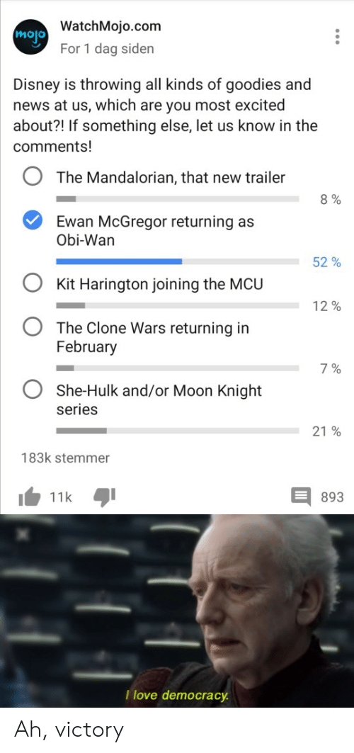 Disney, Love, and News: mojo WatchMojo.com  For 1 dag siden  Disney is throwing all kinds of goodies and  news at us, which are you most excited  about?! If something else, let us know in the  comments!  The Mandalorian, that new trailer  8%  Ewan McGregor returning as  Obi-Wan  52%  Kit Harington joining the MCU  12%  The Clone Wars returning in  February  7%  She-Hulk and/or Moon Knight  series  21 %  183k stemmer  11k  893  I love democracy Ah, victory