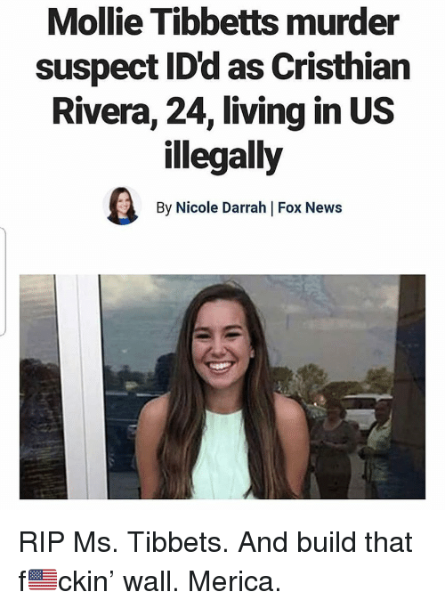 Memes, News, and Fox News: Mollie Tibbetts murder  suspect ID'd as Cristhian  Rivera, 24, living in US  illegally  By Nicole Darrah | Fox News RIP Ms. Tibbets. And build that f🇺🇸ckin' wall. Merica.