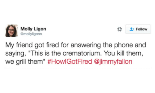 "Molly, Phone, and Got: Molly Ligon  @mollyligonn  Follow  My friend got fired for answering the phone and  saying, ""This is the crematorium. You kill them  we grill them"" #HowlGotFired @immyfallon"
