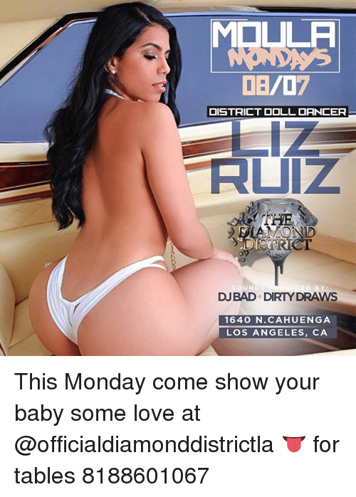 Love, Memes, and Dirty: MOLULA  DB/07  DISTRICT DOLL DANCER  011  THE  SAMOND  MSTR  eT  DJBAD DIRTY DRAWS  1640 N.CAHUENGA  LOS ANGELES, CA This Monday come show your baby some love at @officialdiamonddistrictla 👅 for tables 8188601067