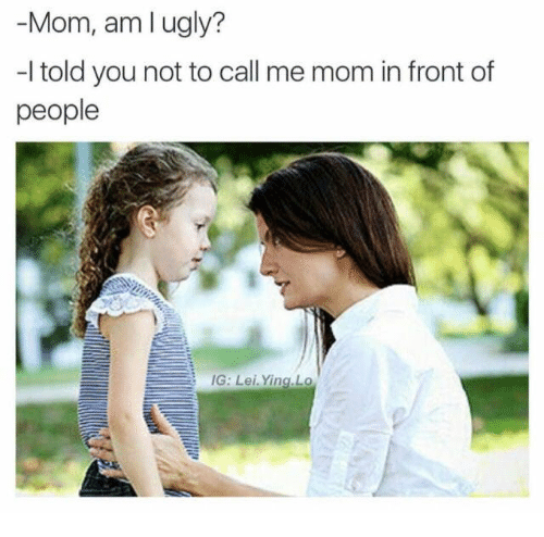 Ugly, Mom, and You: -Mom, am l ugly?  -l told you not to call me mom in front of  people  IG: Lei. Ying.Lo